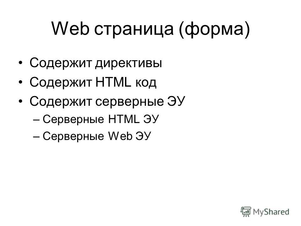 Web страница (форма) Содержит директивы Содержит HTML код Содержит серверные ЭУ –Серверные HTML ЭУ –Серверные Web ЭУ