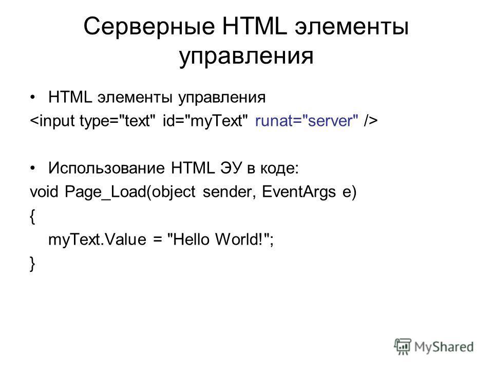 Серверные HTML элементы управления HTML элементы управления Использование HTML ЭУ в коде: void Page_Load(object sender, EventArgs e) { myText.Value = Hello World!; }
