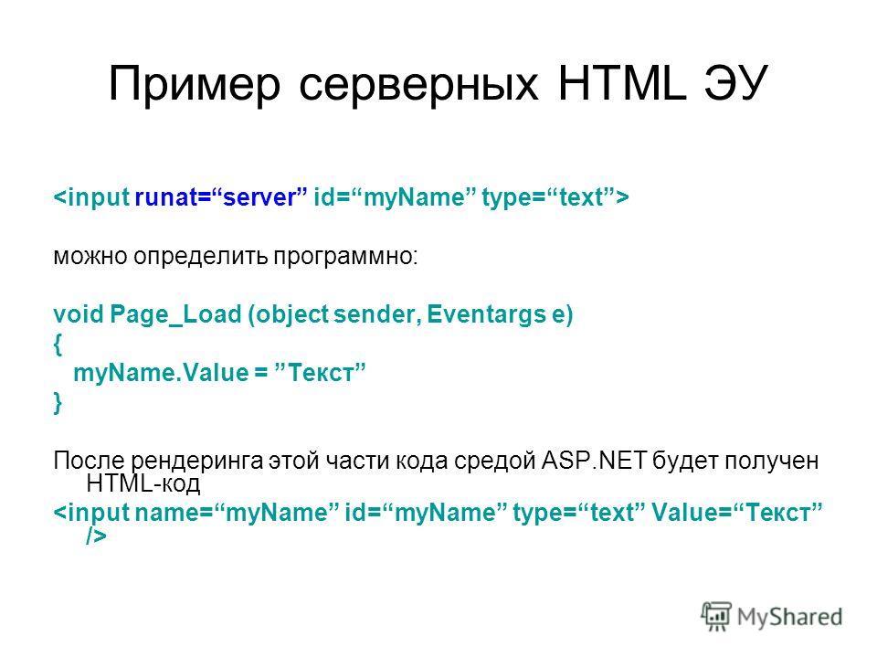 Пример серверных HTML ЭУ можно определить программно: void Page_Load (object sender, Eventargs e) { myName.Value = Текст } После рендеринга этой части кода средой ASP.NET будет получен HTML-код