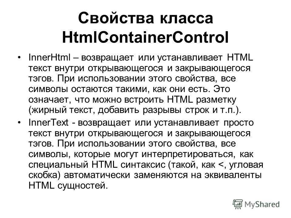Свойства класса HtmlContainerControl InnerHtml – возвращает или устанавливает HTML текст внутри открывающегося и закрывающегося тэгов. При использовании этого свойства, все символы остаются такими, как они есть. Это означает, что можно встроить HTML
