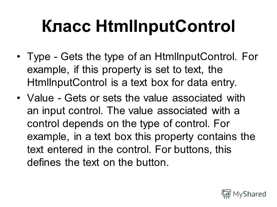 Класс HtmlInputControl Type - Gets the type of an HtmlInputControl. For example, if this property is set to text, the HtmlInputControl is a text box for data entry. Value - Gets or sets the value associated with an input control. The value associated