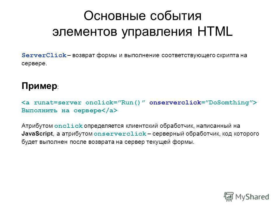 Основные события элементов управления HTML ServerClick – возврат формы и выполнение соответствующего скрипта на сервере. Пример : Выполнить на сервере Атрибутом onclick определяется клиентский обработчик, написанный на JavaScript, а атрибутом onserve
