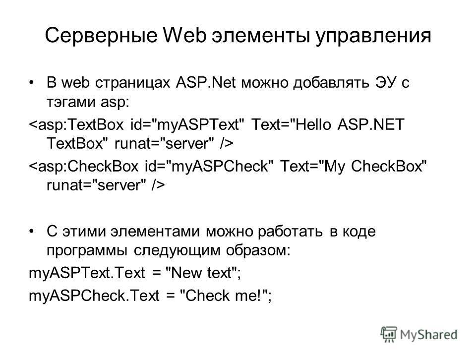 В web страницах ASP.Net можно добавлять ЭУ с тэгами asp: C этими элементами можно работать в коде программы следующим образом: myASPText.Text = New text; myASPCheck.Text = Check me!;