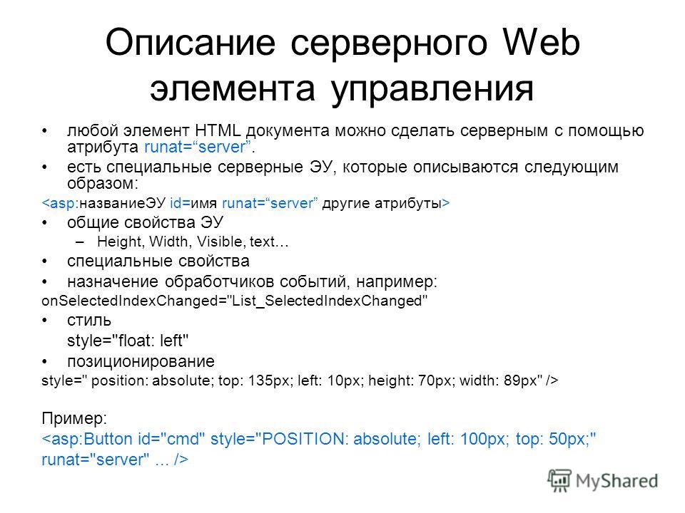 Описание серверного Web элемента управления любой элемент HTML документа можно сделать серверным с помощью атрибута runat=server. есть специальные серверные ЭУ, которые описываются следующим образом: общие свойства ЭУ –Height, Width, Visible, text… с