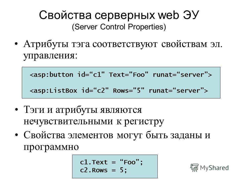 Свойства серверных web ЭУ (Server Control Properties) Атрибуты тэга соответствуют свойствам эл. управления: c1.Text = Foo; c2.Rows = 5; Тэги и атрибуты являются нечувствительными к регистру Свойства элементов могут быть заданы и программно