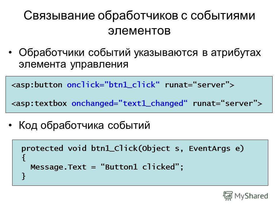 Связывание обработчиков с событиями элементов Обработчики событий указываются в атрибутах элемента управления Код обработчика событий protected void btn1_Click(Object s, EventArgs e) { Message.Text = Button1 clicked; }