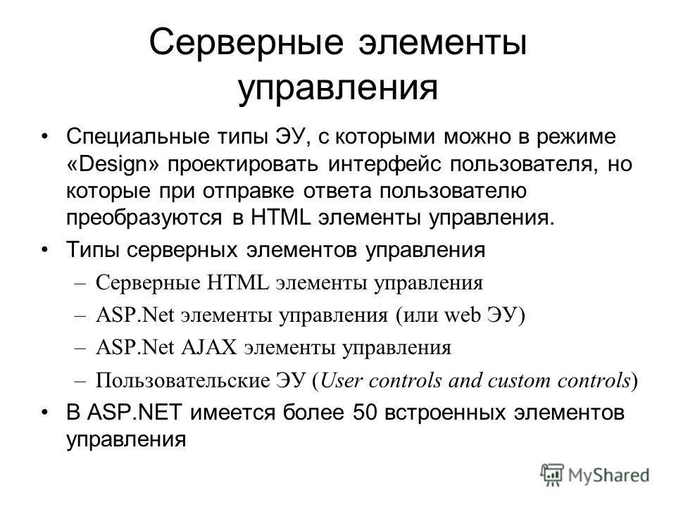 Серверные элементы управления Специальные типы ЭУ, с которыми можно в режиме «Design» проектировать интерфейс пользователя, но которые при отправке ответа пользователю преобразуются в HTML элементы управления. Типы серверных элементов управления –Сер