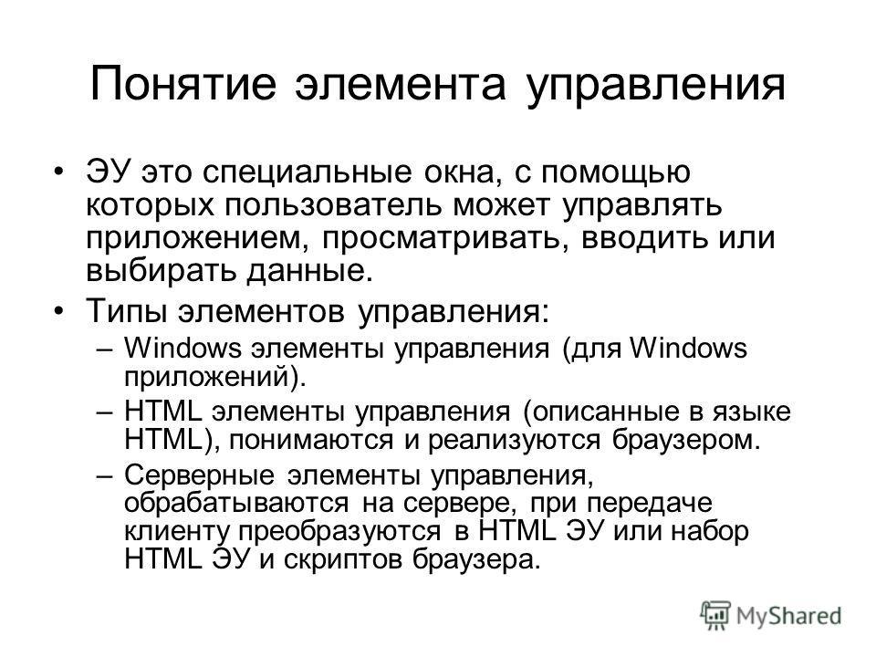 Понятие элемента управления ЭУ это специальные окна, с помощью которых пользователь может управлять приложением, просматривать, вводить или выбирать данные. Типы элементов управления: –Windows элементы управления (для Windows приложений). –HTML элеме