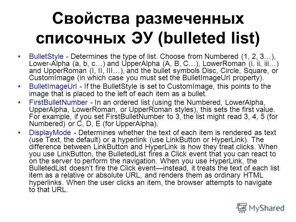 Свойства размеченных списочных ЭУ (bulleted list) BulletStyle - Determines the type of list. Choose from Numbered (1, 2, 3…), Lower-Alpha (a, b, c…) and UpperAlpha (A, B, C…), LowerRoman (i, ii, iii…) and UpperRoman (I, II, III…), and the bullet symb