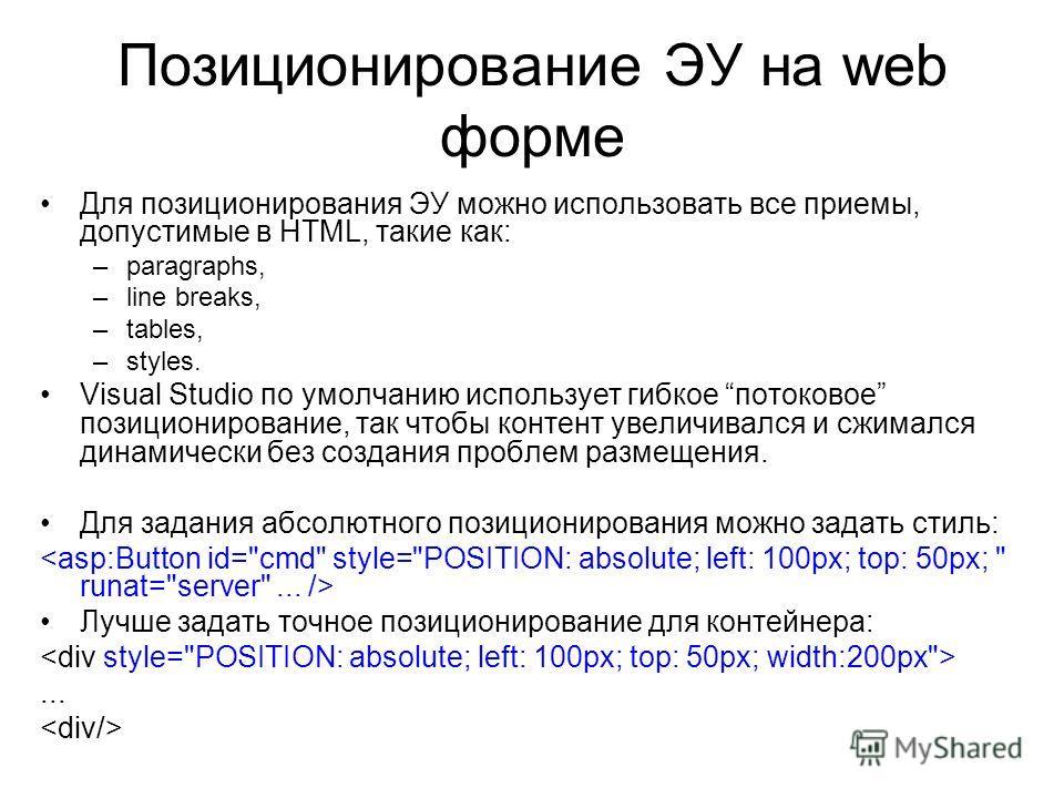Позиционирование ЭУ на web форме Для позиционирования ЭУ можно использовать все приемы, допустимые в HTML, такие как: –paragraphs, –line breaks, –tables, –styles. Visual Studio по умолчанию использует гибкое потоковое позиционирование, так чтобы конт