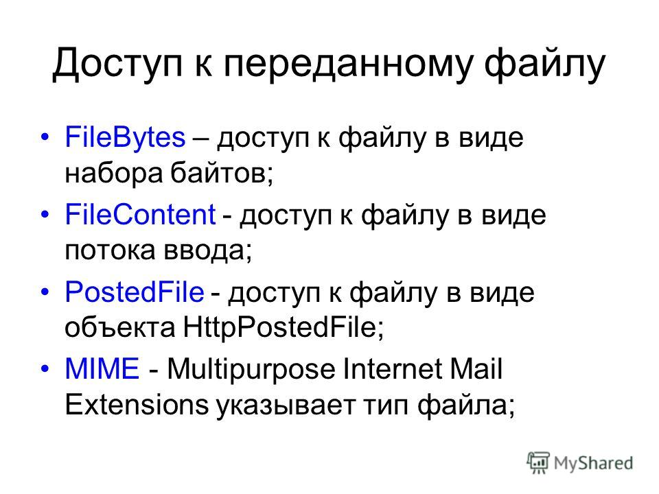 Доступ к переданному файлу FileBytes – доступ к файлу в виде набора байтов; FileContent - доступ к файлу в виде потока ввода; PostedFile - доступ к файлу в виде объекта HttpPostedFile; MIME - Multipurpose Internet Mail Extensions указывает тип файла;