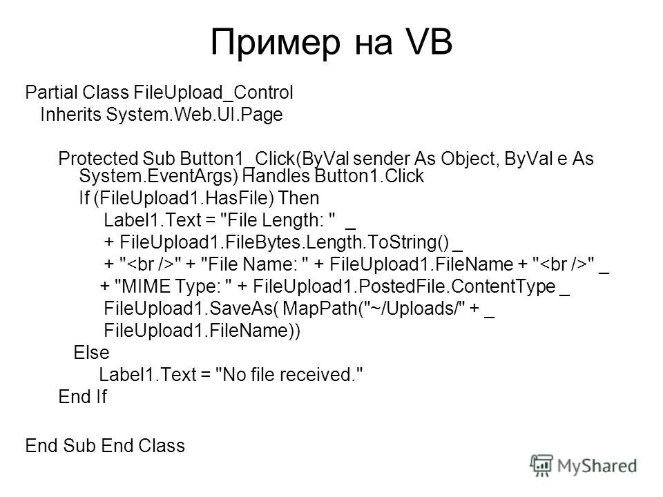 Пример на VB Partial Class FileUpload_Control Inherits System.Web.UI.Page Protected Sub Button1_Click(ByVal sender As Object, ByVal e As System.EventArgs) Handles Button1.Click If (FileUpload1.HasFile) Then Label1.Text =