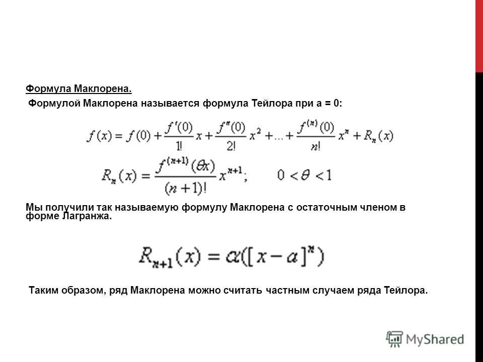 Формула Маклорена. Формулой Маклорена называется формула Тейлора при а = 0: Мы получили так называемую формулу Маклорена с остаточным членом в форме Лагранжа. Таким образом, ряд Маклорена можно считать частным случаем ряда Тейлора.