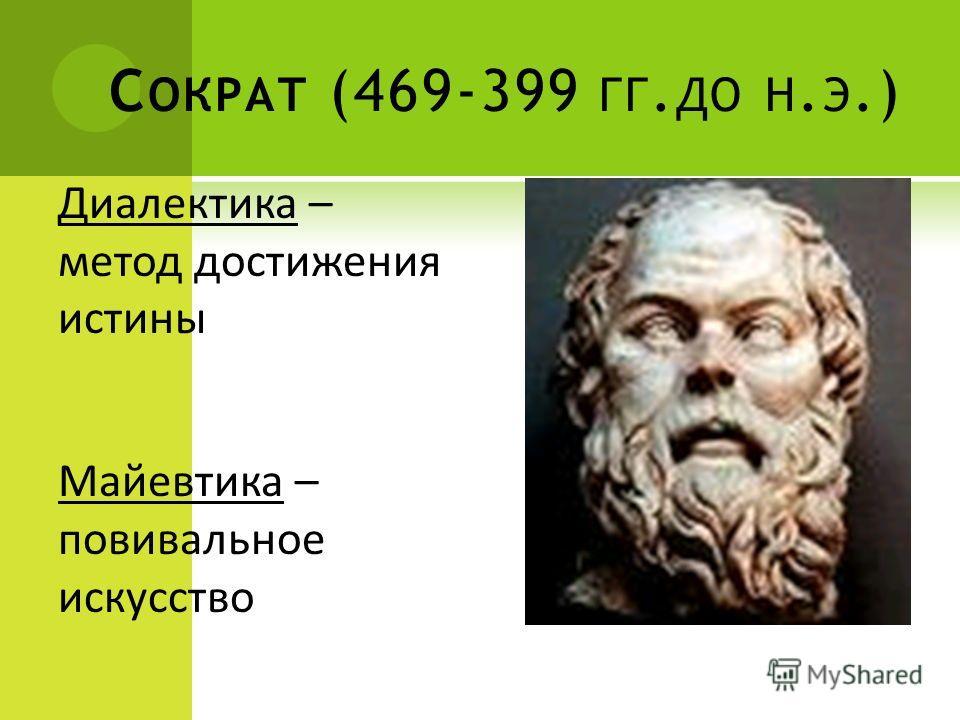 С ОКРАТ (469-399 ГГ. ДО Н. Э.) Диалектика – метод достижения истины Майевтика – повивальное искусство