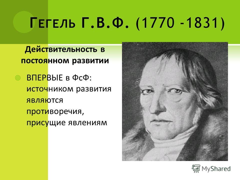 Г ЕГЕЛЬ Г.В.Ф. (1770 -1831) Действительность в постоянном развитии ВПЕРВЫЕ в ФсФ: источником развития являются противоречия, присущие явлениям