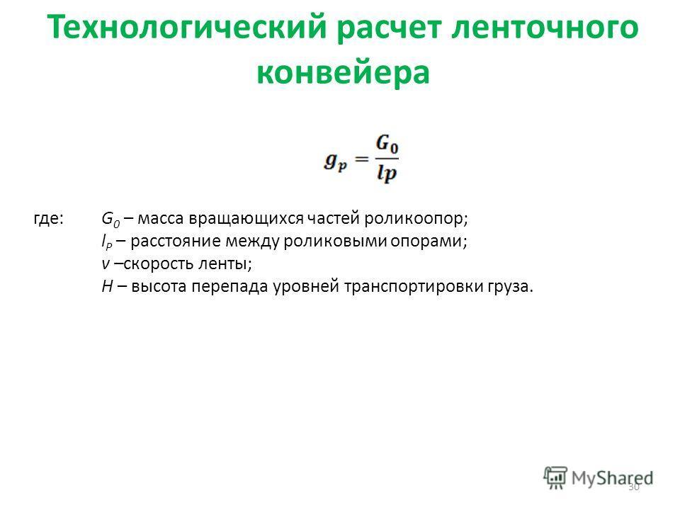 Технологический расчет ленточного конвейера 30 где: G 0 – масса вращающихся частей роликоопор; l Р – расстояние между роликовыми опорами; v –скорость ленты; H – высота перепада уровней транспортировки груза.