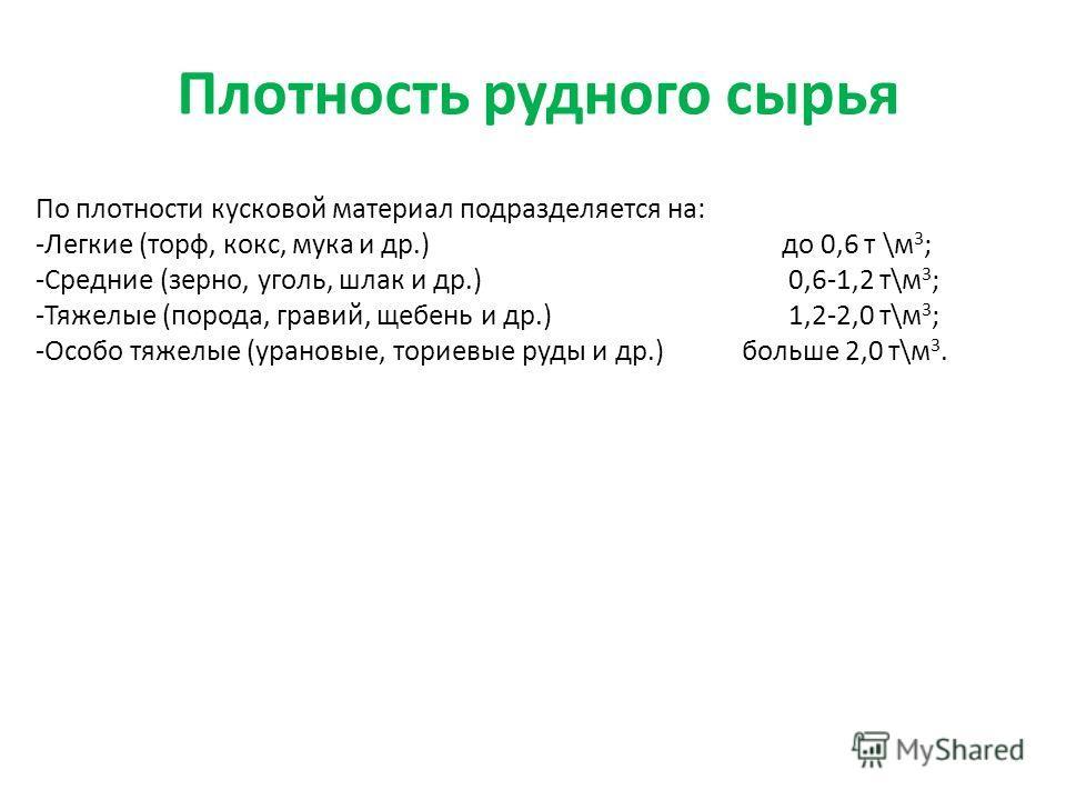 Плотность рудного сырья По плотности кусковой материал подразделяется на: -Легкие (торф, кокс, мука и др.)до 0,6 т \м 3 ; -Средние (зерно, уголь, шлак и др.) 0,6-1,2 т\м 3 ; -Тяжелые (порода, гравий, щебень и др.) 1,2-2,0 т\м 3 ; -Особо тяжелые (уран
