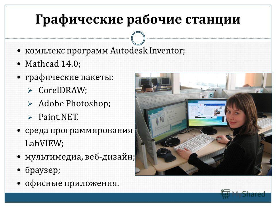 Графические рабочие станции комплекс программ Autodesk Inventor; Mathcad 14.0; графические пакеты: CorelDRAW; Adobe Photoshop; Paint.NET. среда программирования LabVIEW; мультимедиа, веб-дизайн; браузер; офисные приложения.