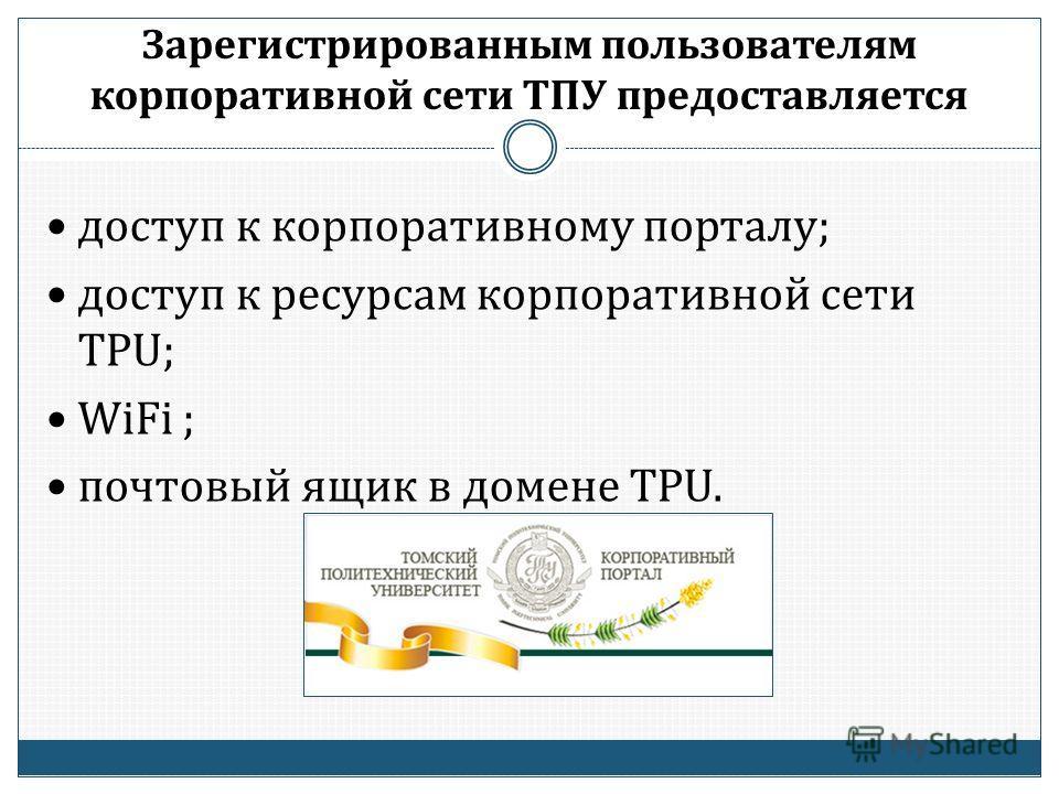 Зарегистрированным пользователям корпоративной сети ТПУ предоставляется доступ к корпоративному порталу; доступ к ресурсам корпоративной сети TPU; WiFi ; почтовый ящик в домене TPU.