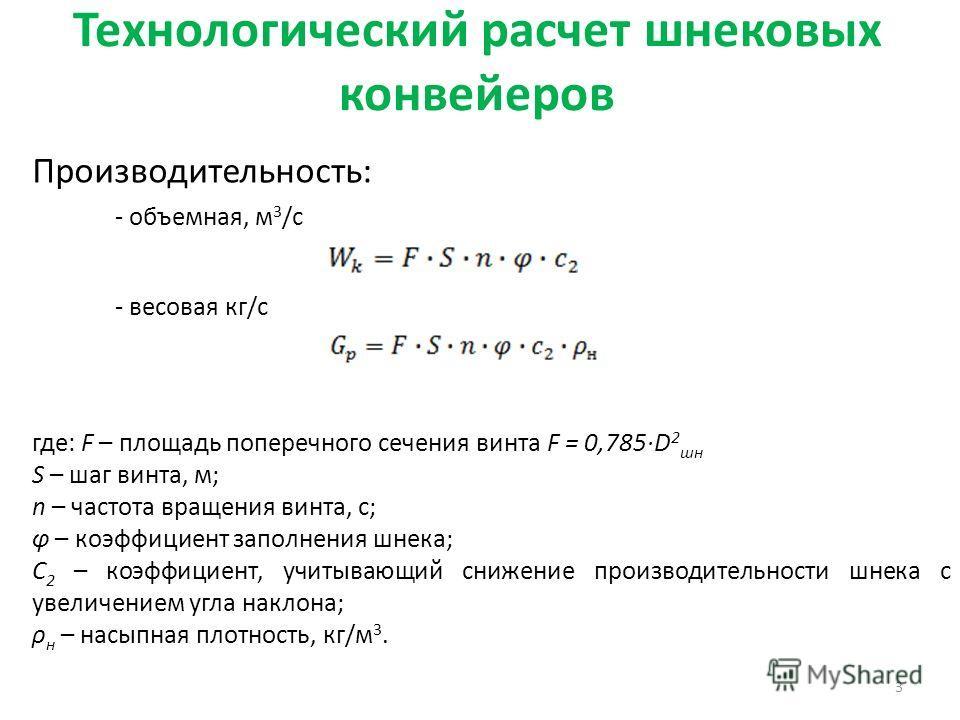 Технологический расчет шнековых конвейеров Производительность: 3 - объемная, м 3 /с - весовая кг/с где: F – площадь поперечного сечения винта F = 0,785·D 2 шн S – шаг винта, м; n – частота вращения винта, с; φ – коэффициент заполнения шнека; С 2 – ко