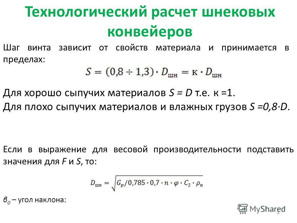 Технологический расчет шнековых конвейеров 4 Шаг винта зависит от свойств материала и принимается в пределах: Для хорошо сыпучих материалов S = D т.е. к =1. Для плохо сыпучих материалов и влажных грузов S =0,8·D. Если в выражение для весовой производ