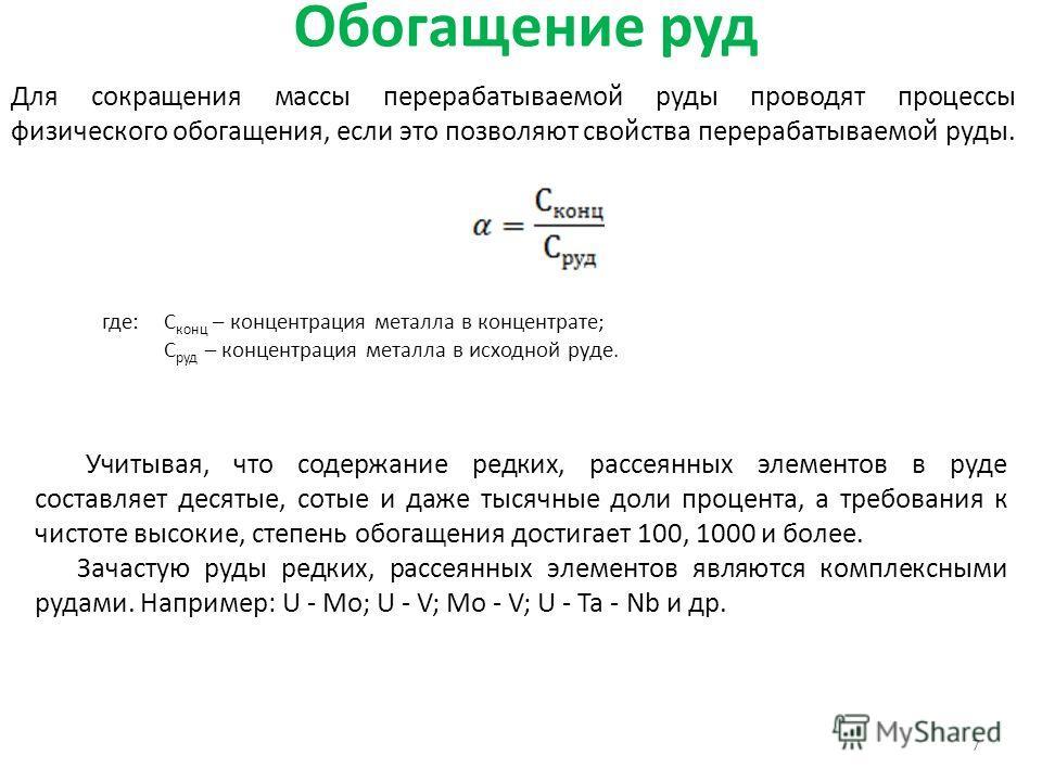Обогащение руд 7 Для сокращения массы перерабатываемой руды проводят процессы физического обогащения, если это позволяют свойства перерабатываемой руды. где:С конц – концентрация металла в концентрате; С руд – концентрация металла в исходной руде. Уч