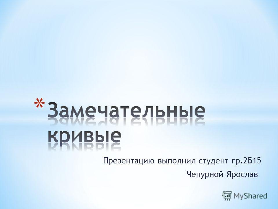 Презентацию выполнил студент гр.2Б15 Чепурной Ярослав