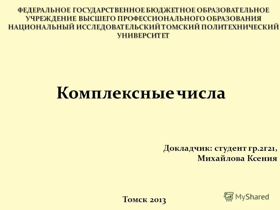 Комплексные числа Докладчик: студент гр.2г21, Михайлова Ксения Томск 2013