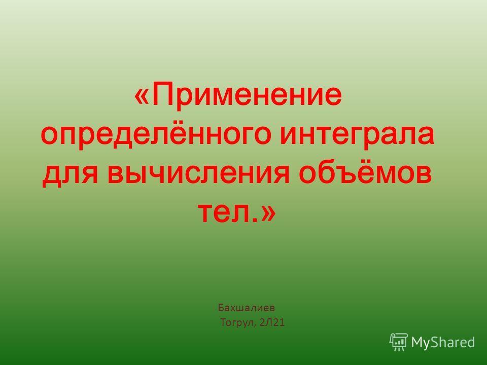«Применение определённого интеграла для вычисления объёмов тел.» Бахшалиев Тогрул, 2Л21