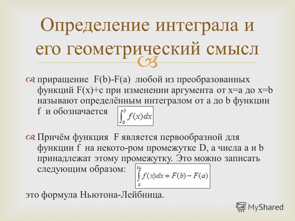 приращение F(b)-F(a) любой из преобразованных функций F(x)+c при изменении аргумента от x=a до x=b называют определённым интегралом от a до b функции f и обозначается Причём функция F является первообразной для функции f на некото - ром промежутке D,