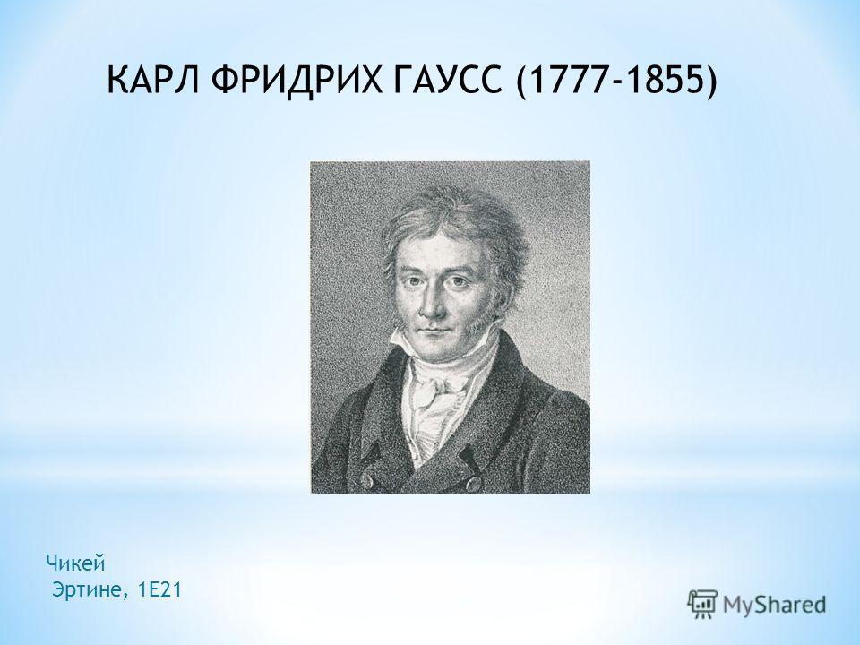 КАРЛ ФРИДРИХ ГАУСС (1777-1855) Чикей Эртине, 1Е21