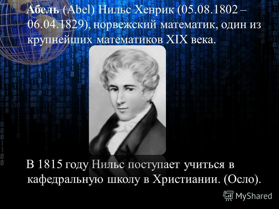 Абель (Abel) Нильс Хенрик (05.08.1802 – 06.04.1829), норвежский математик, один из крупнейших математиков XIX века. В 1815 году Нильс поступает учиться в кафедральную школу в Христиании. (Осло).