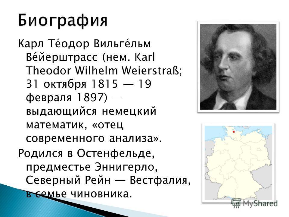 Карл Те́одор Вильге́льм Ве́йерштрасс (нем. Karl Theodor Wilhelm Weierstraß; 31 октября 1815 19 февраля 1897) выдающийся немецкий математик, «отец современного анализа». Родился в Остенфельде, предместье Эннигерло, Северный Рейн Вестфалия, в семье чин