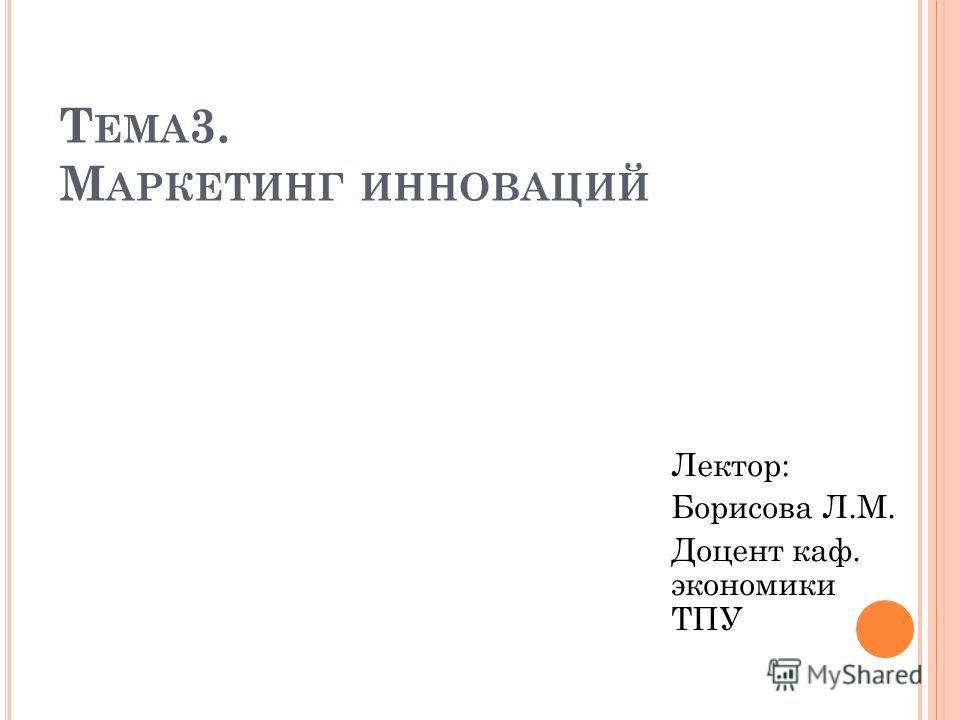 Т ЕМА 3. М АРКЕТИНГ ИННОВАЦИЙ Лектор: Борисова Л.М. Доцент каф. экономики ТПУ