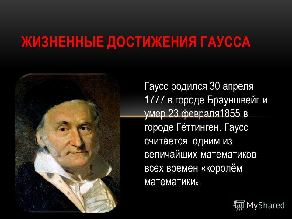 Гаусс родился 30 апреля 1777 в городе Брауншвейг и умер 23 февраля1855 в городе Гёттинген. Гаусс считается одним из величайших математиков всех времен «королём математики ».
