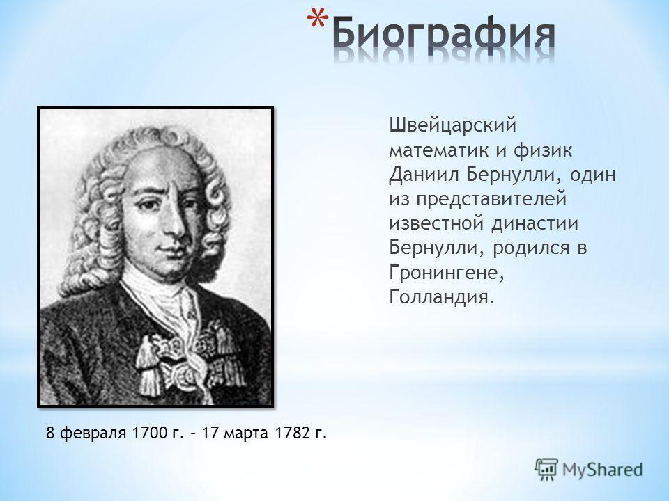 Швейцарский математик и физик Даниил Бернулли, один из представителей известной династии Бернулли, родился в Гронингене, Голландия. 8 февраля 1700 г. – 17 марта 1782 г.