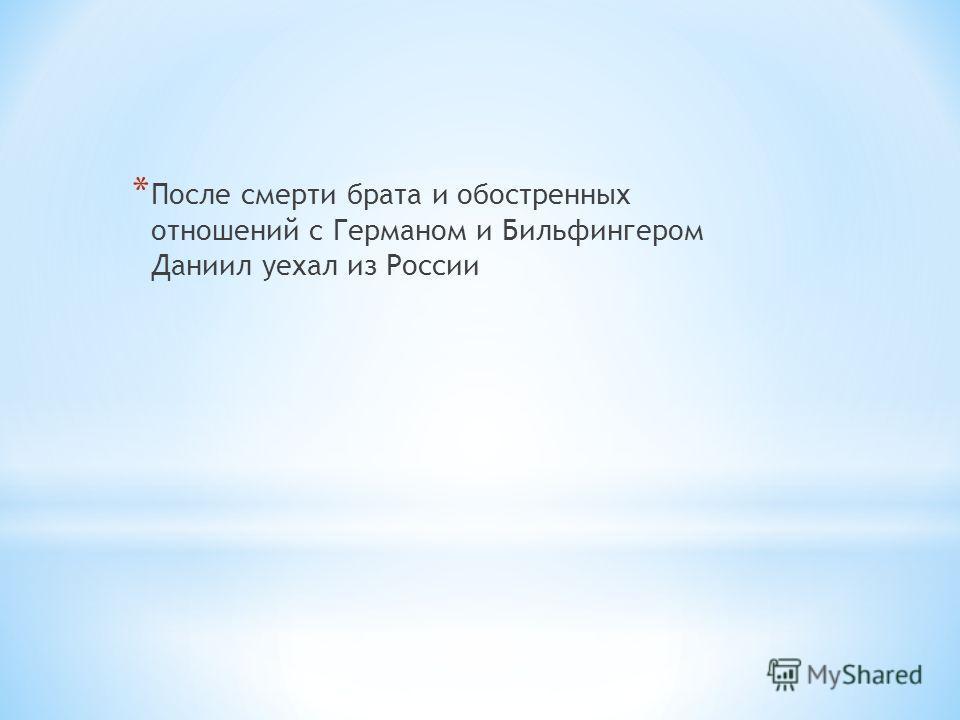 * После смерти брата и обостренных отношений с Германом и Бильфингером Даниил уехал из России