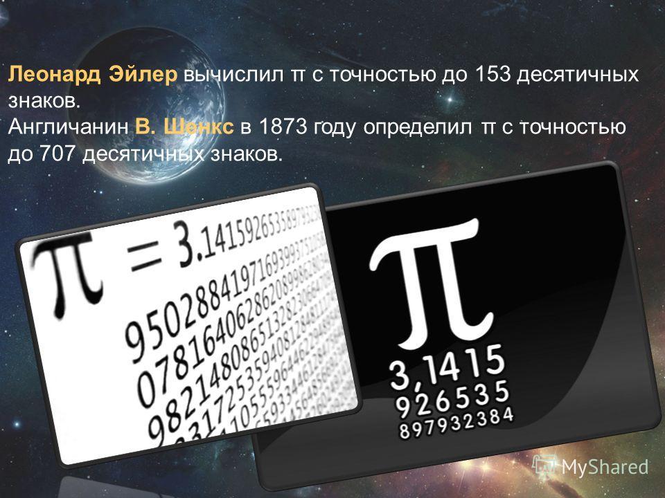 Леонард Эйлер вычислил π с точностью до 153 десятичных знаков. Англичанин В. Шенкс в 1873 году определил π с точностью до 707 десятичных знаков.