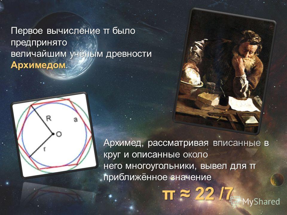 Первое вычисление π было предпринято величайшим учёным древности Архимедом. Архимед, рассматривая вписанные в круг и описанные около него многоугольники, вывел для π приближённое значение π 22 /7 π 22 /7