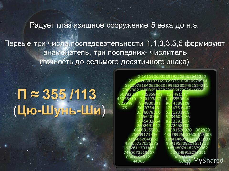 Радует глаз изящное сооружение 5 века до н.э. Первые три числа последовательности 1,1,3,3,5,5 формируют знаменатель, три последних- числитель знаменатель, три последних- числитель (точность до седьмого десятичного знака) Π 355 /113 Π 355 /113 (Цю-Шун