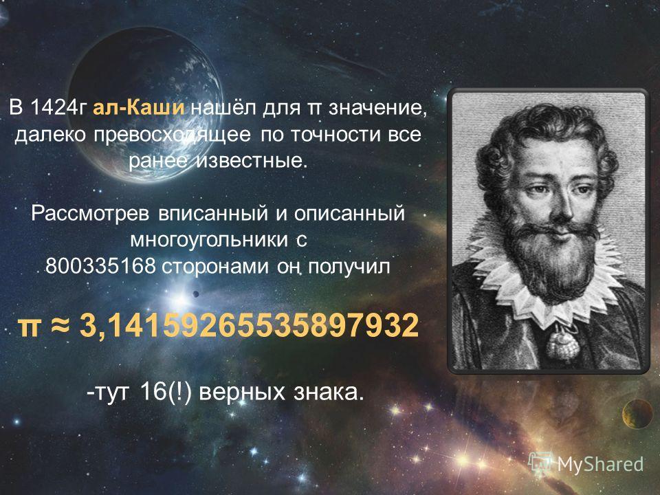 В 1424г ал-Каши нашёл для π значение, далеко превосходящее по точности все ранее известные. Рассмотрев вписанный и описанный многоугольники с 800335168 сторонами он получил π 3,14159265535897932 -тут 16(!) верных знака.