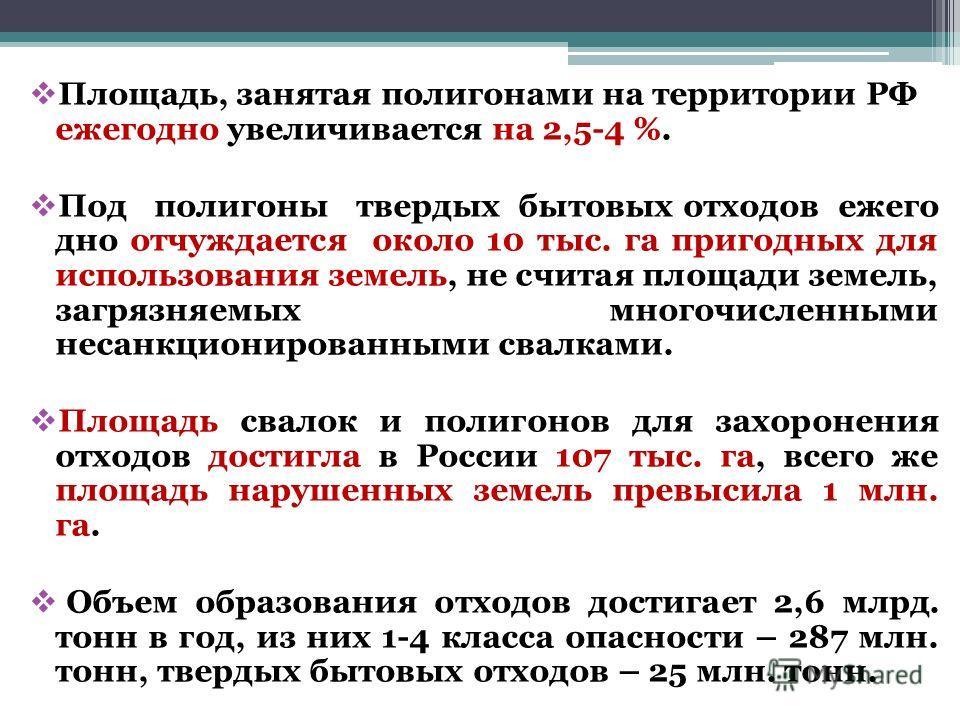 Площадь, занятая полигонами на территории РФ ежегодно увеличивается на 2,5-4 %. Под полигоны твердых бытовых отходов ежего дно отчуждается около 10 тыс. га пригодных для использования земель, не считая площади земель, загрязняемых многочисленными нес