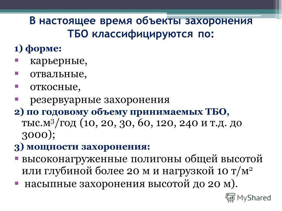 В настоящее время объекты захоронения ТБО классифицируются по: 1) форме: карьерные, отвальные, откосные, резервуарные захоронения 2) по годовому объему принимаемых ТБО, тыс.м 3 /год (10, 20, 30, 60, 120, 240 и т.д. до 3000); 3) мощности захоронения: