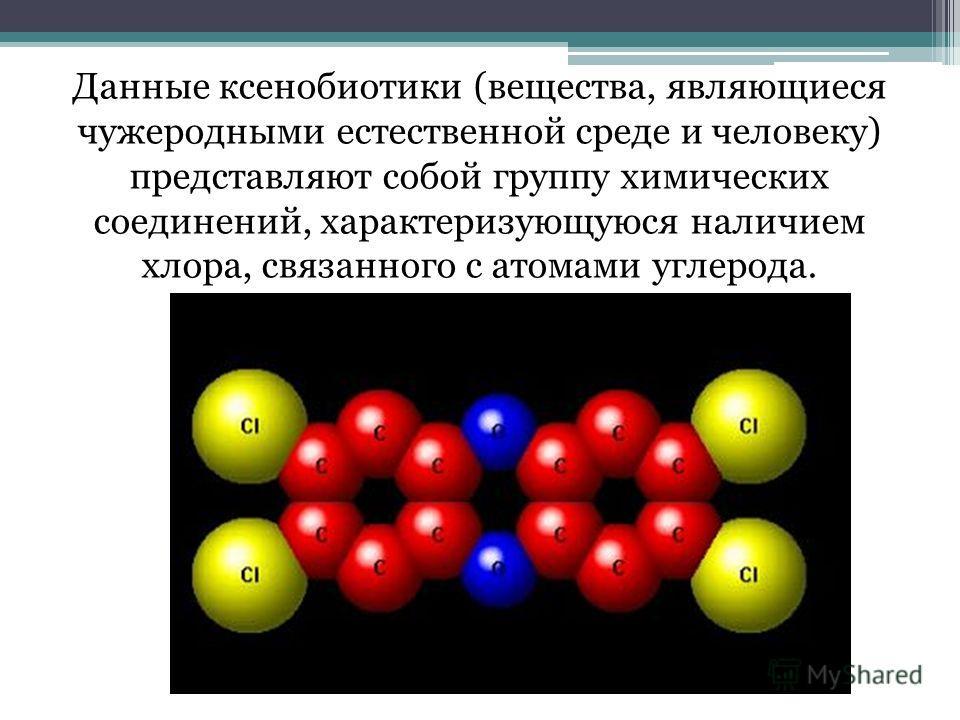 Данные ксенобиотики (вещества, являющиеся чужеродными естественной среде и человеку) представляют собой группу химических соединений, характеризующуюся наличием хлора, связанного с атомами углерода.