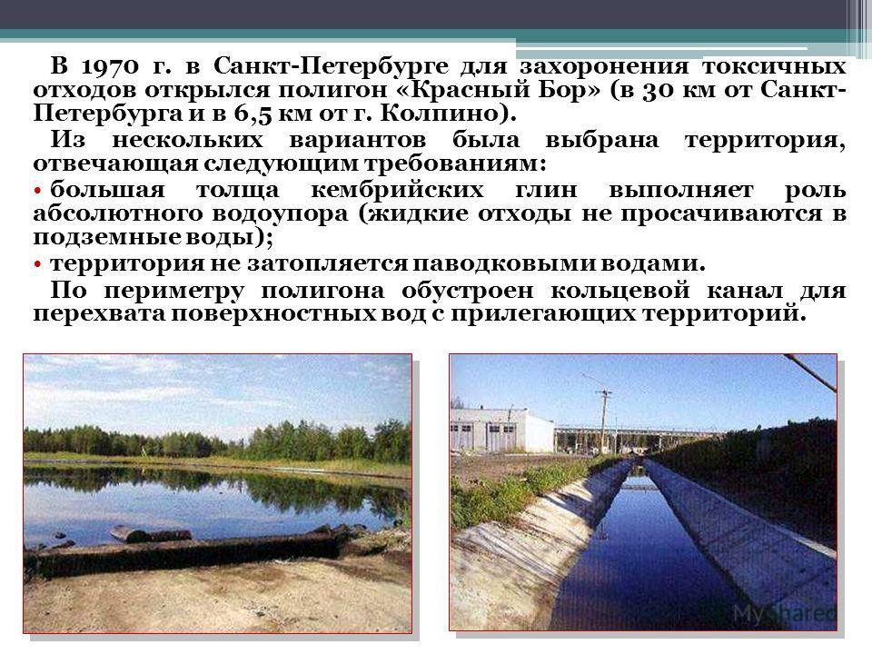 В 1970 г. в Санкт-Петербурге для захоронения токсичных отходов открылся полигон «Красный Бор» (в 30 км от Санкт- Петербурга и в 6,5 км от г. Колпино). Из нескольких вариантов была выбрана территория, отвечающая следующим требованиям: большая толща ке