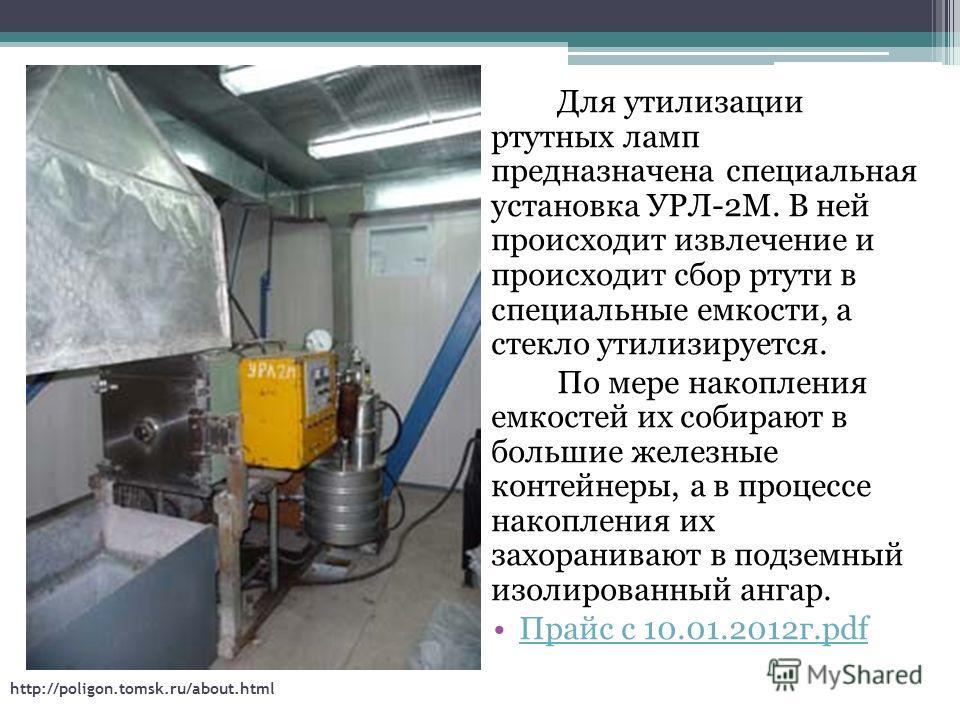 Для утилизации ртутных ламп предназначена специальная установка УРЛ-2М. В ней происходит извлечение и происходит сбор ртути в специальные емкости, а стекло утилизируется. По мере накопления емкостей их собирают в большие железные контейнеры, а в проц