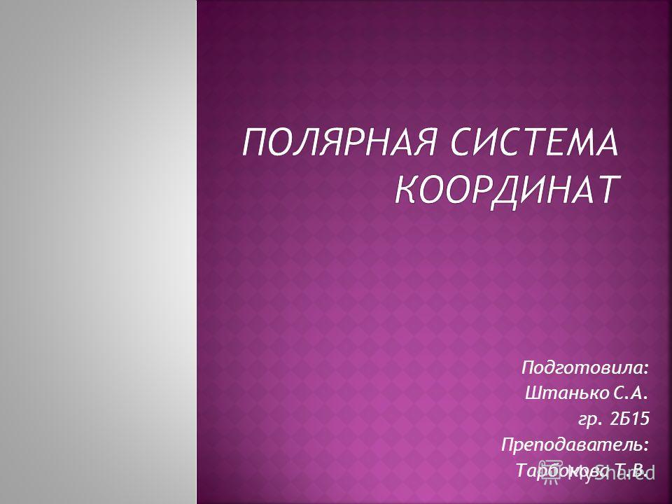 Подготовила: Штанько С.А. гр. 2Б15 Преподаватель: Тарбокова Т.В.