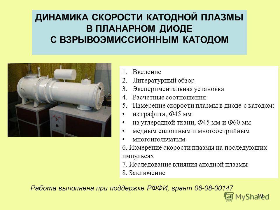 19 ДИНАМИКА СКОРОСТИ КАТОДНОЙ ПЛАЗМЫ В ПЛАНАРНОМ ДИОДЕ С ВЗРЫВОЭМИССИОННЫМ КАТОДОМ 1.Введение 2.Литературный обзор 3.Экспериментальная установка 4.Расчетные соотношения 5.Измерение скорости плазмы в диоде с катодом: из графита, Ф45 мм из углеродной т