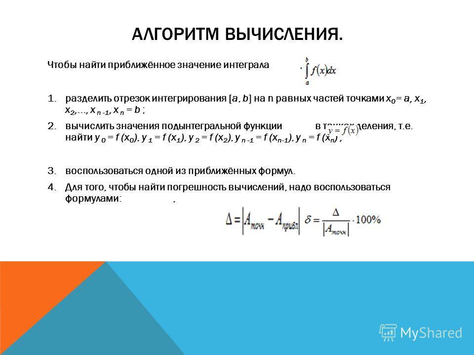 АЛГОРИТМ ВЫЧИСЛЕНИЯ. Чтобы найти приближённое значение интеграла, нужно: 1.разделить отрезок интегрирования [a, b] на n равных частей точками х 0 = а, х 1, х 2,..., х n -1, х n = b ; 2.вычислить значения подынтегральной функции в точках деления, т.е.