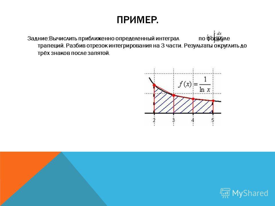 ПРИМЕР. Задние:Вычислить приближенно определенный интеграл по формуле трапеций. Разбив отрезок интегрирования на 3 части. Результаты округлить до трёх знаков после запятой.